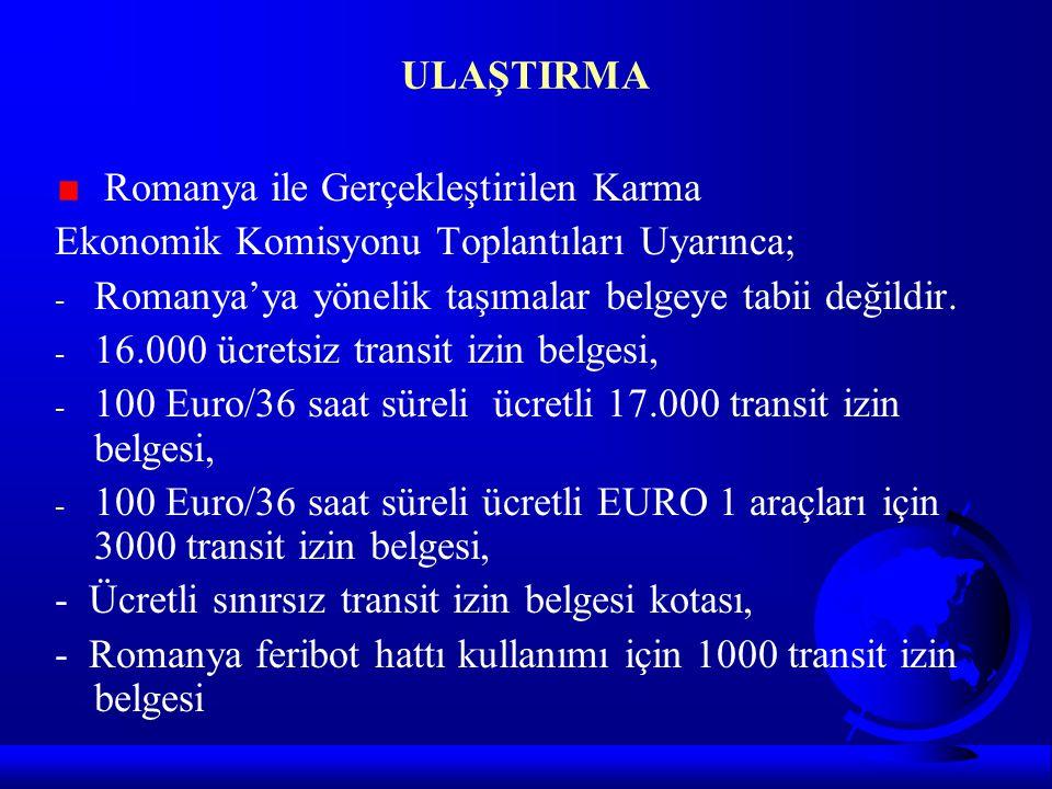 ULAŞTIRMA Romanya ile Gerçekleştirilen Karma Ekonomik Komisyonu Toplantıları Uyarınca; - Romanya'ya yönelik taşımalar belgeye tabii değildir. - 16.000