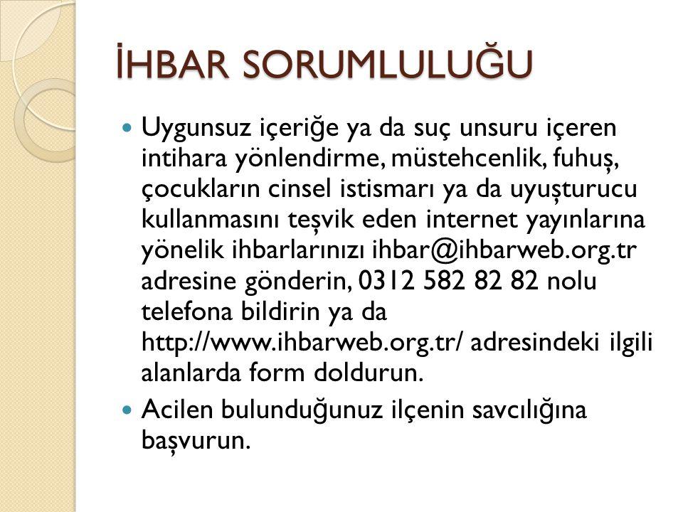 İ HBAR SORUMLULU Ğ U Uygunsuz içeri ğ e ya da suç unsuru içeren intihara yönlendirme, müstehcenlik, fuhuş, çocukların cinsel istismarı ya da uyuşturucu kullanmasını teşvik eden internet yayınlarına yönelik ihbarlarınızı ihbar@ihbarweb.org.tr adresine gönderin, 0312 582 82 82 nolu telefona bildirin ya da http://www.ihbarweb.org.tr/ adresindeki ilgili alanlarda form doldurun.