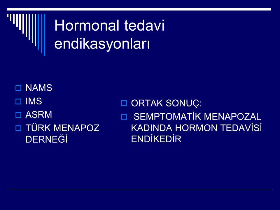 Hormonal tedavi endikasyonları  NAMS  IMS  ASRM  TÜRK MENAPOZ DERNEĞİ  ORTAK SONUÇ:  SEMPTOMATİK MENAPOZAL KADINDA HORMON TEDAVİSİ ENDİKEDİR