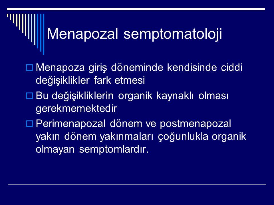 Menapozal semptomatoloji  Menapoza giriş döneminde kendisinde ciddi değişiklikler fark etmesi  Bu değişikliklerin organik kaynaklı olması gerekmemektedir  Perimenapozal dönem ve postmenapozal yakın dönem yakınmaları çoğunlukla organik olmayan semptomlardır.