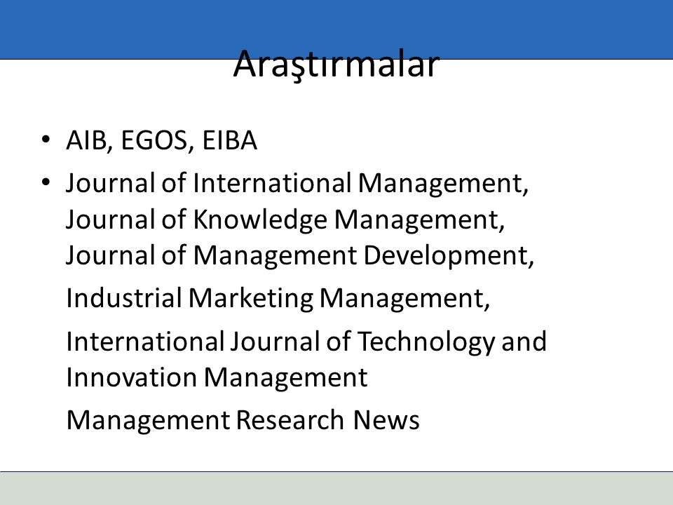 Araştırmalar AIB, EGOS, EIBA Journal of International Management, Journal of Knowledge Management, Journal of Management Development, Industrial Marke