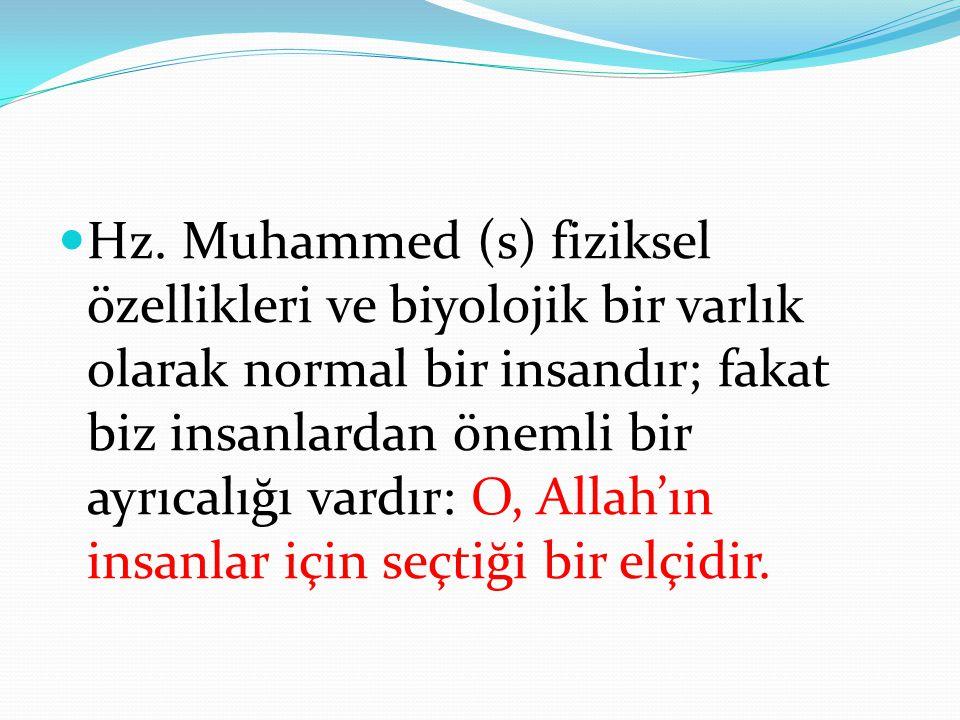 Hz. Muhammed (s) fiziksel özellikleri ve biyolojik bir varlık olarak normal bir insandır; fakat biz insanlardan önemli bir ayrıcalığı vardır: O, Allah