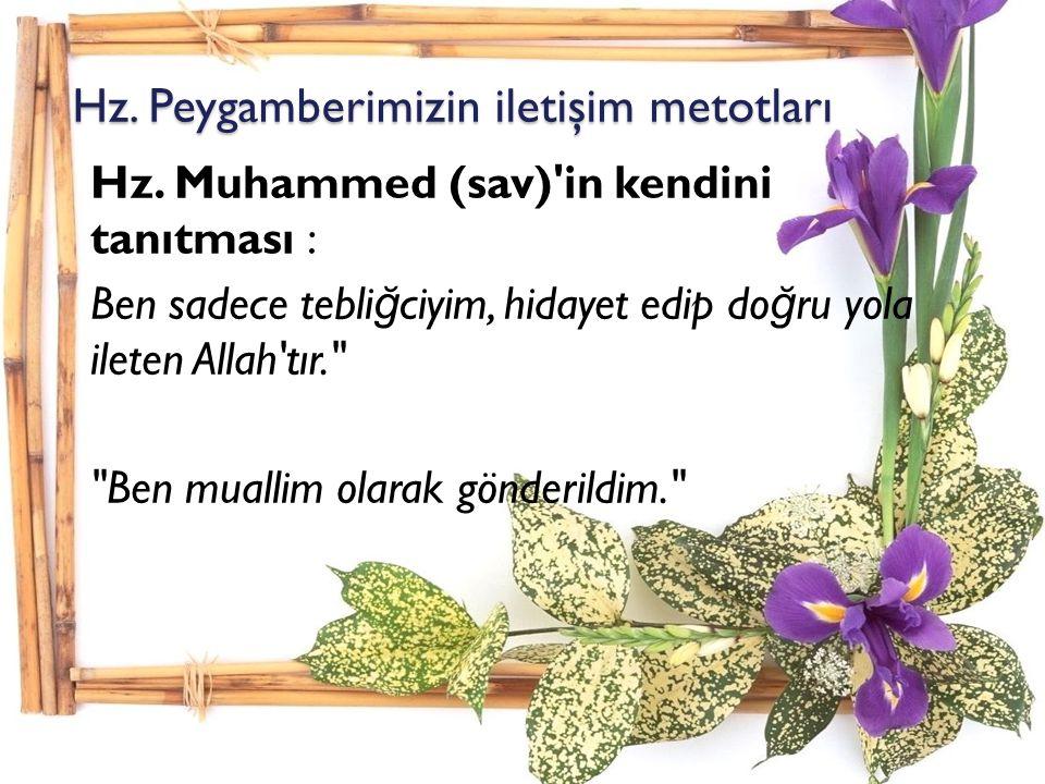 Hz. Peygamberimizin iletişim metotları Hz. Muhammed (sav)'in kendini tanıtması : Ben sadece tebli ğ ciyim, hidayet edip do ğ ru yola ileten Allah'tır.