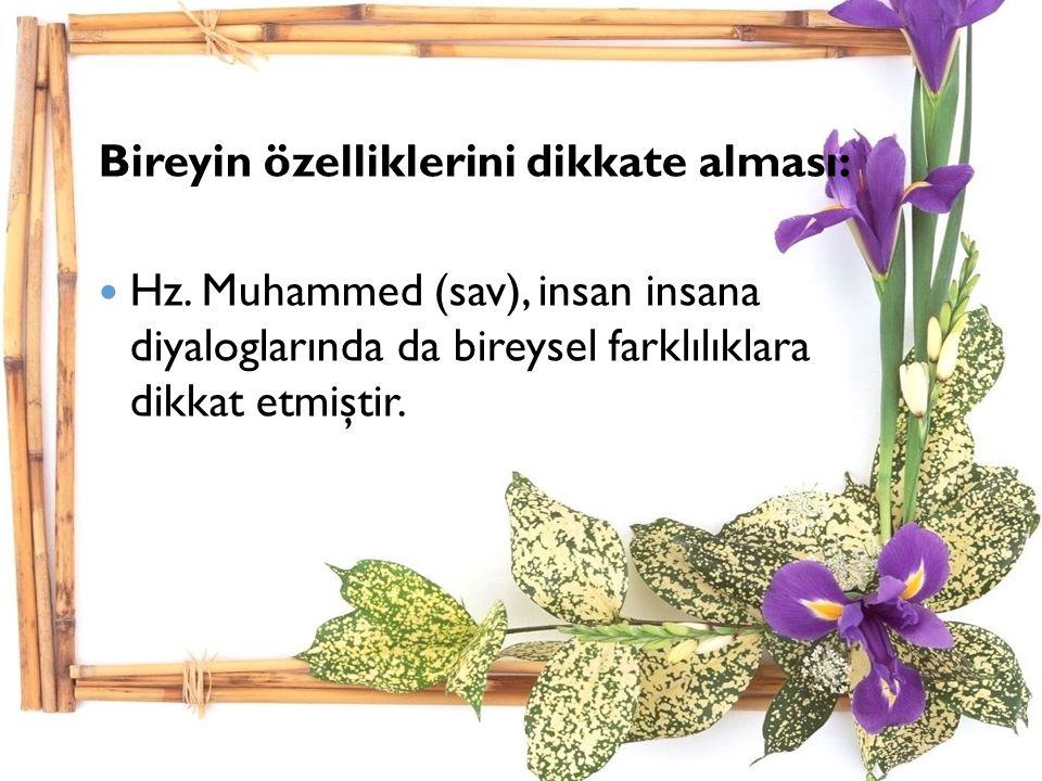 Bireyin özelliklerini dikkate alması: Hz. Muhammed (sav), insan insana diyaloglarında da bireysel farklılıklara dikkat etmiştir.