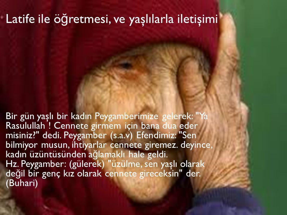 Latife ile ö ğ retmesi, ve yaşlılarla iletişimi Bir gün yaşlı bir kadın Peygamberimize gelerek: