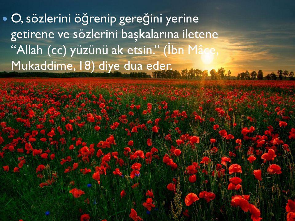 """O, sözlerini ö ğ renip gere ğ ini yerine getirene ve sözlerini başkalarına iletene """"Allah (cc) yüzünü ak etsin."""" ( İ bn Mâce, Mukaddime, 18) diye dua"""