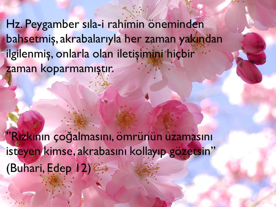 Hz. Peygamber sıla-i rahimin öneminden bahsetmiş, akrabalarıyla her zaman yakından ilgilenmiş, onlarla olan iletişimini hiçbir zaman koparmamıştır. ''