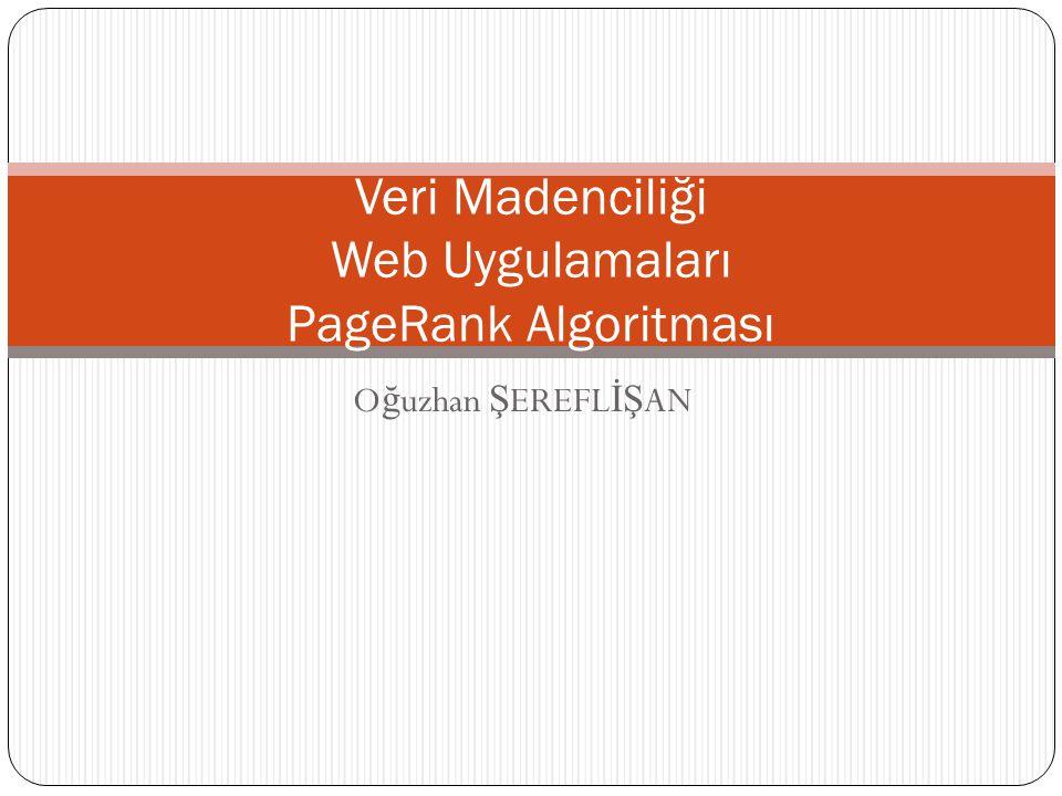 O ğ uzhan Ş EREFL İŞ AN Veri Madenciliği Web Uygulamaları PageRank Algoritması