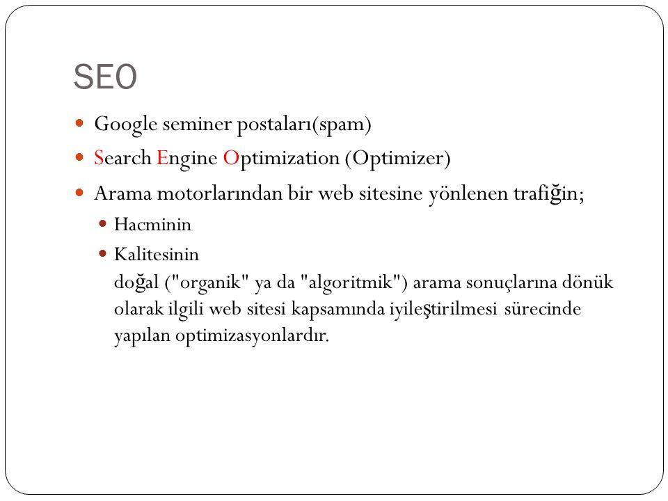SEO Google seminer postaları(spam) Search Engine Optimization (Optimizer) Arama motorlarından bir web sitesine yönlenen trafi ğ in; Hacminin Kalitesinin do ğ al ( organik ya da algoritmik ) arama sonuçlarına dönük olarak ilgili web sitesi kapsamında iyile ş tirilmesi sürecinde yapılan optimizasyonlardır.