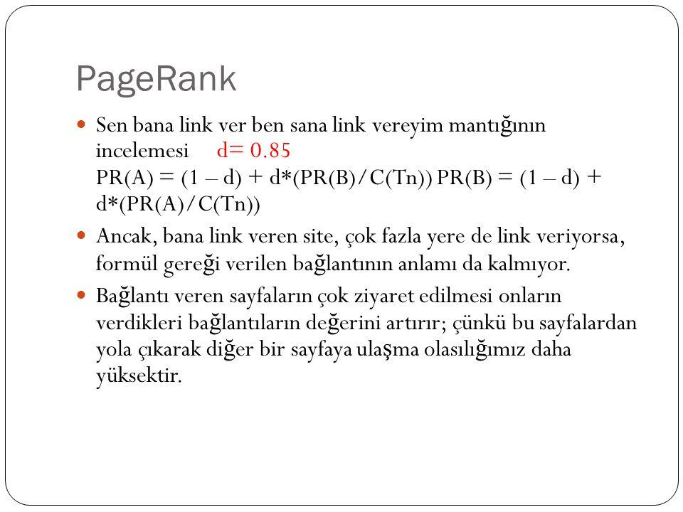PageRank Sen bana link ver ben sana link vereyim mantı ğ ının incelemesi d= 0.85 PR(A) = (1 – d) + d*(PR(B)/C(Tn)) PR(B) = (1 – d) + d*(PR(A)/C(Tn)) A