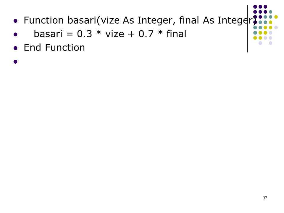 Function basari(vize As Integer, final As Integer) basari = 0.3 * vize + 0.7 * final End Function 37
