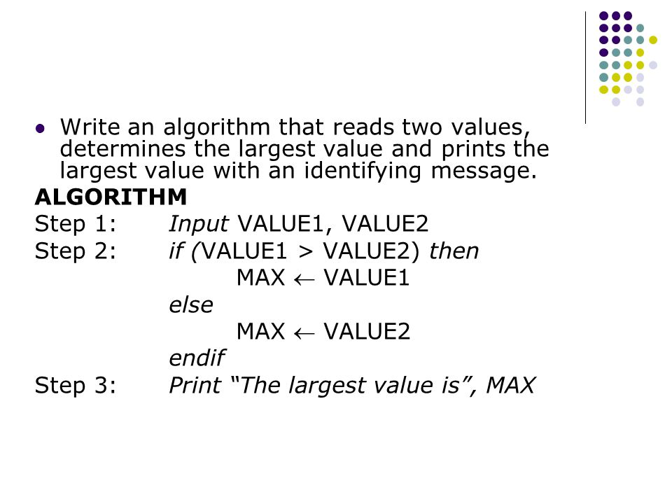 Write an algorithm that reads two values, determines the largest value and prints the largest value with an identifying message. ALGORITHM Step 1: Inp