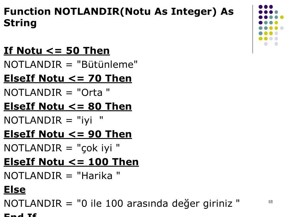 Function NOTLANDIR(Notu As Integer) As String If Notu <= 50 Then NOTLANDIR = Bütünleme ElseIf Notu <= 70 Then NOTLANDIR = Orta ElseIf Notu <= 80 Then NOTLANDIR = iyi ElseIf Notu <= 90 Then NOTLANDIR = çok iyi ElseIf Notu <= 100 Then NOTLANDIR = Harika Else NOTLANDIR = 0 ile 100 arasında değer giriniz End If End Function 68