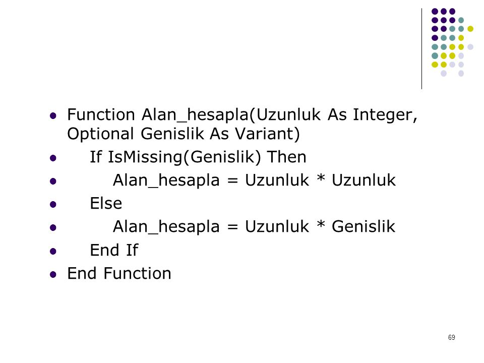 Function Alan_hesapla(Uzunluk As Integer, Optional Genislik As Variant) If IsMissing(Genislik) Then Alan_hesapla = Uzunluk * Uzunluk Else Alan_hesapla