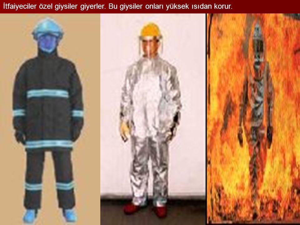 İtfaiyeciler özel giysiler giyerler. Bu giysiler onları yüksek ısıdan korur.