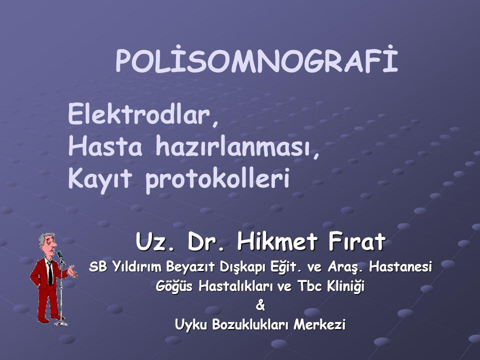 POLİSOMNOGRAFİ Elektrodlar, Hasta hazırlanması, Kayıt protokolleri Uz. Dr. Hikmet Fırat SB Yıldırım Beyazıt Dışkapı Eğit. ve Araş. Hastanesi Göğüs Has