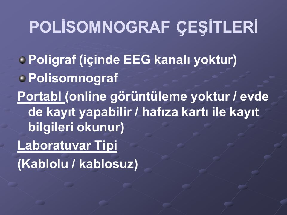 POLİSOMNOGRAF ÇEŞİTLERİ Poligraf (içinde EEG kanalı yoktur) Polisomnograf Portabl (online görüntüleme yoktur / evde de kayıt yapabilir / hafıza kartı