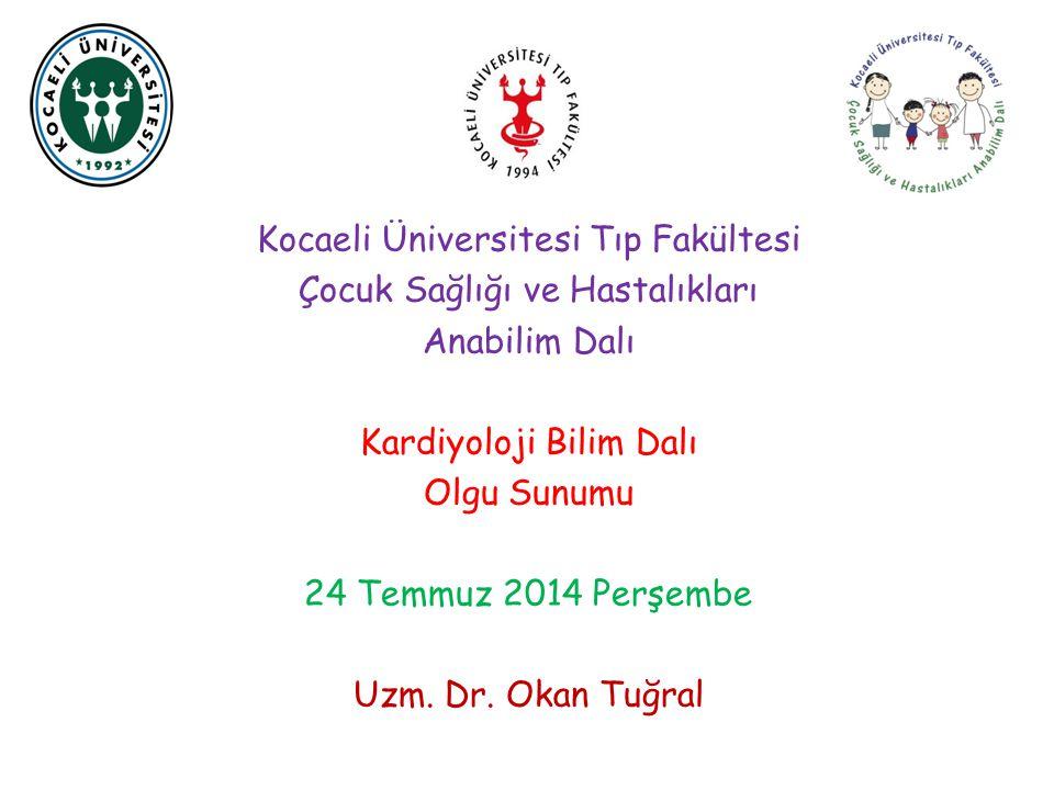 Kocaeli Üniversitesi Tıp Fakültesi Çocuk Sağlığı ve Hastalıkları Anabilim Dalı Kardiyoloji Bilim Dalı Olgu Sunumu 24 Temmuz 2014 Perşembe Uzm. Dr. Oka