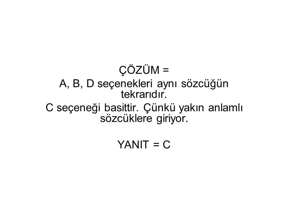 ÇÖZÜM = A, B, D seçenekleri aynı sözcüğün tekrarıdır. C seçeneği basittir. Çünkü yakın anlamlı sözcüklere giriyor. YANIT = C
