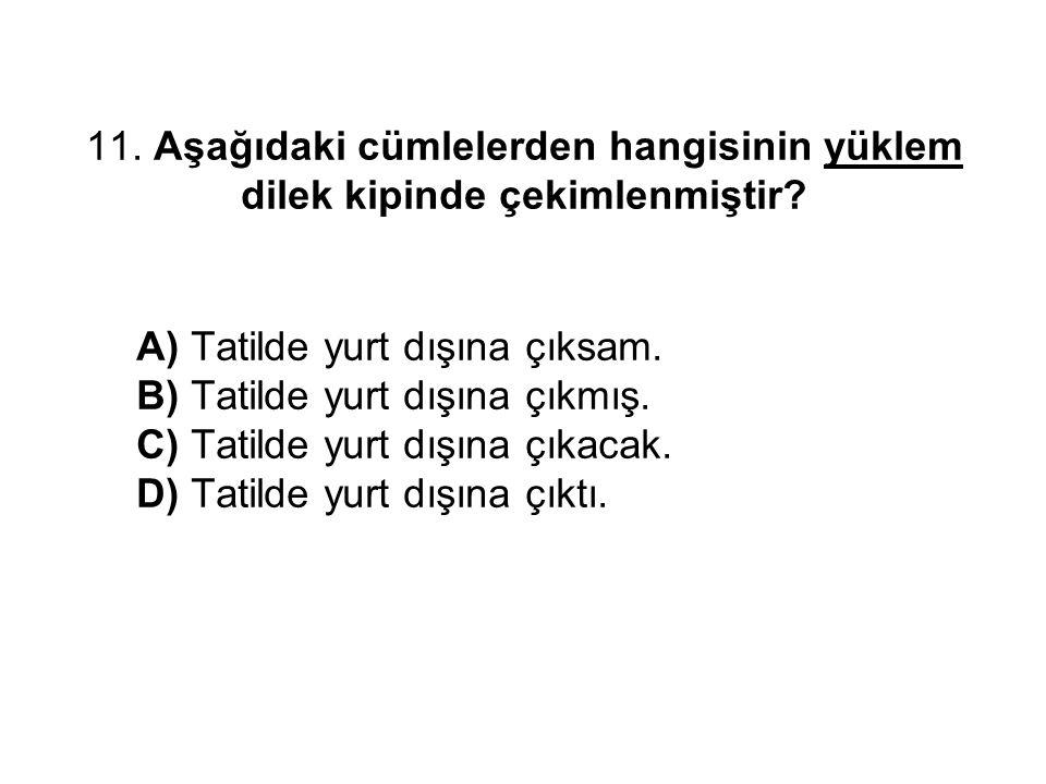 11. Aşağıdaki cümlelerden hangisinin yüklem dilek kipinde çekimlenmiştir? A) Tatilde yurt dışına çıksam. B) Tatilde yurt dışına çıkmış. C) Tatilde yur