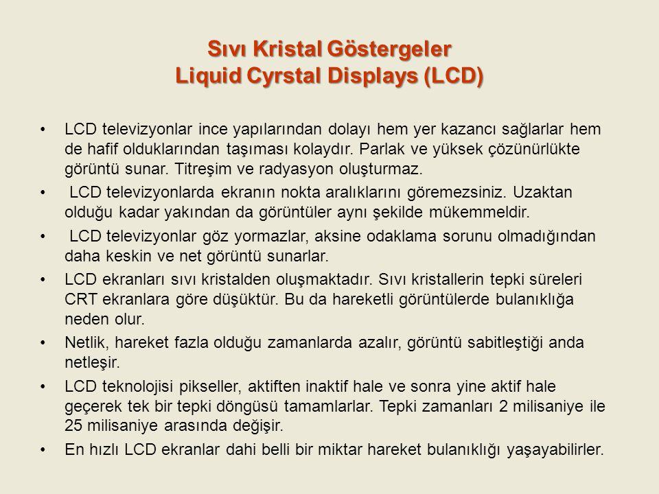 Sıvı Kristal Göstergeler Liquid Cyrstal Displays (LCD) LCD televizyonlar ince yapılarından dolayı hem yer kazancı sağlarlar hem de hafif olduklarından