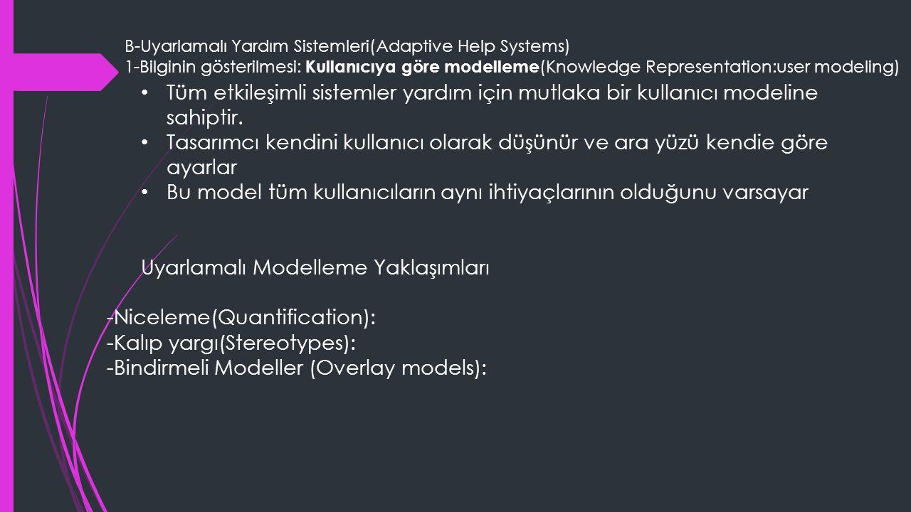 B-Uyarlamalı Yardım Sistemleri(Adaptive Help Systems) 1-Bilginin gösterilmesi: Kullanıcıya göre modelleme (Knowledge Representation:user modeling) Tüm etkileşimli sistemler yardım için mutlaka bir kullanıcı modeline sahiptir.