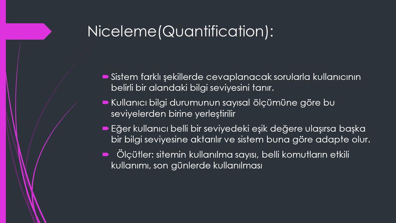 Niceleme(Quantification):  Sistem farklı şekillerde cevaplanacak sorularla kullanıcının belirli bir alandaki bilgi seviyesini tanır.  Kullanıcı bilg