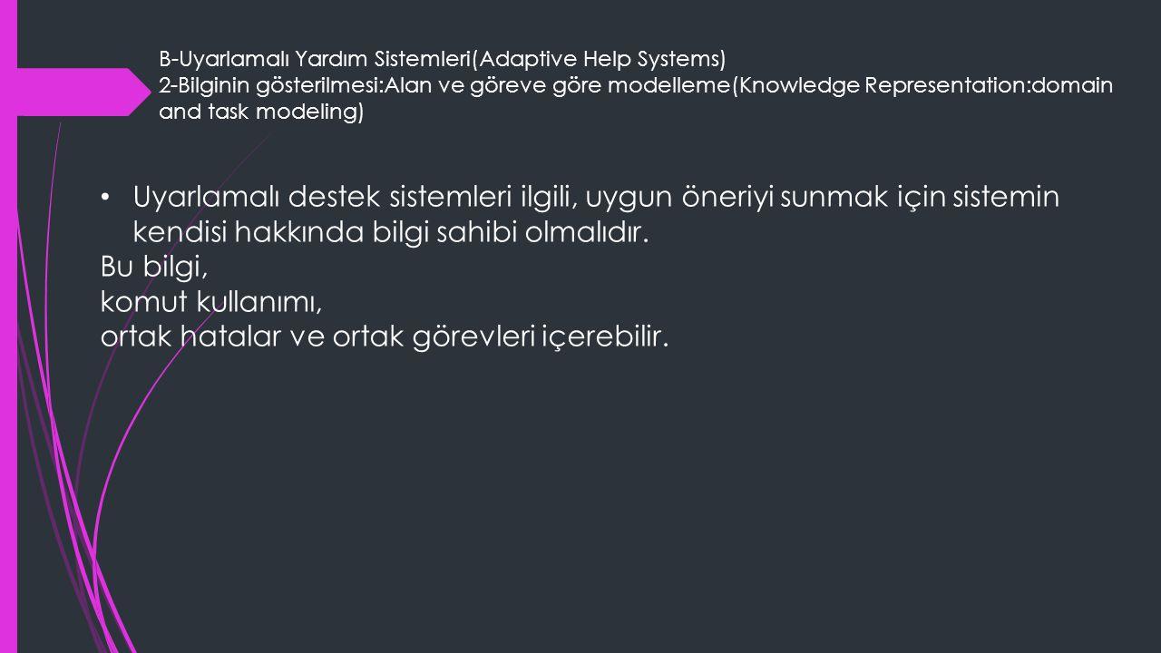B-Uyarlamalı Yardım Sistemleri(Adaptive Help Systems) 2-Bilginin gösterilmesi:Alan ve göreve göre modelleme(Knowledge Representation:domain and task modeling) Uyarlamalı destek sistemleri ilgili, uygun öneriyi sunmak için sistemin kendisi hakkında bilgi sahibi olmalıdır.