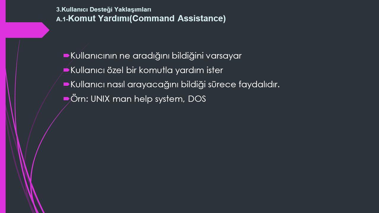 3.Kullanıcı Desteği Yaklaşımları A.1- Komut Yardımı(Command Assistance)  Kullanıcının ne aradığını bildiğini varsayar  Kullanıcı özel bir komutla yardım ister  Kullanıcı nasıl arayacağını bildiği sürece faydalıdır.