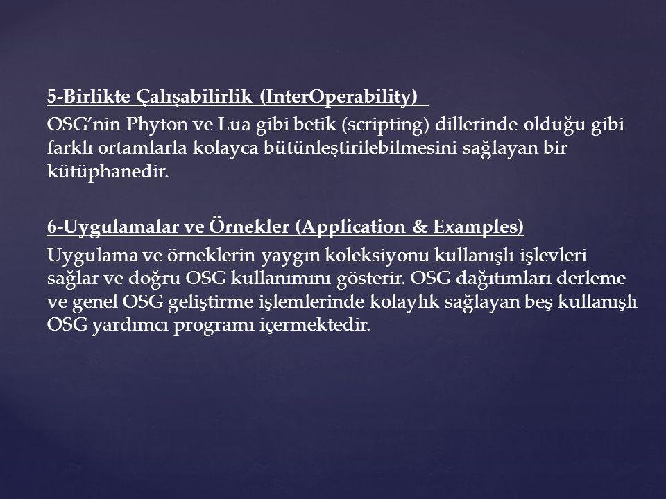 5-Birlikte Çalışabilirlik (InterOperability) OSG'nin Phyton ve Lua gibi betik (scripting) dillerinde olduğu gibi farklı ortamlarla kolayca bütünleştirilebilmesini sağlayan bir kütüphanedir.