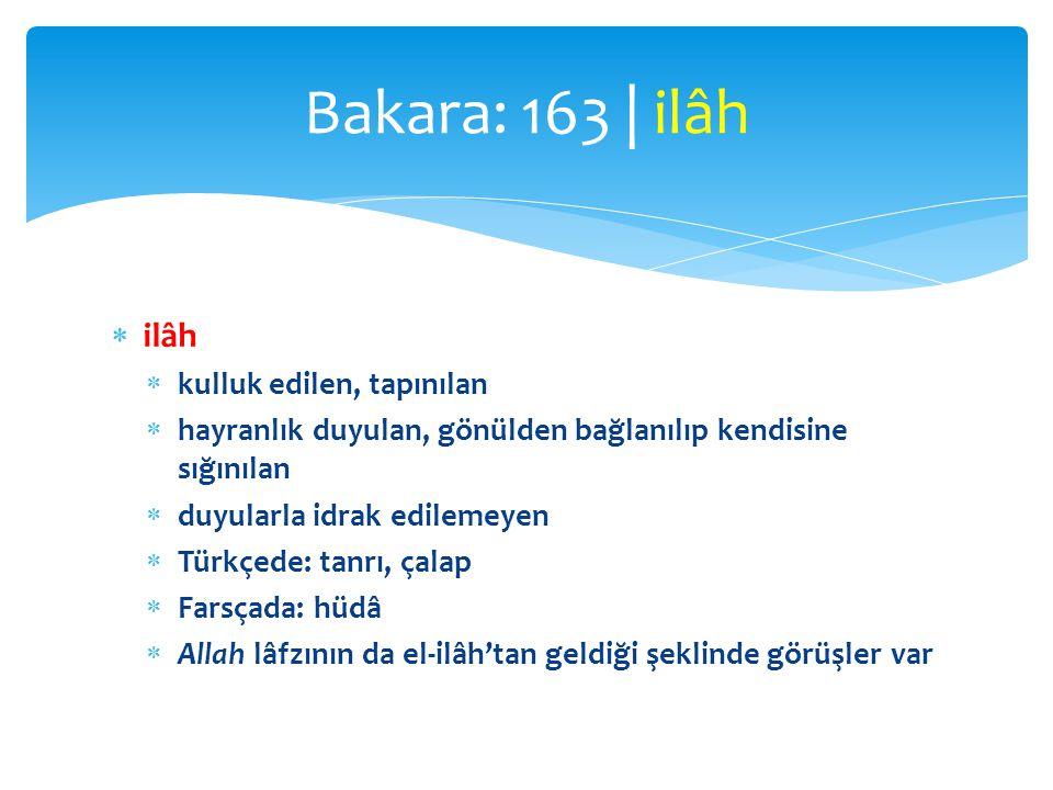  ilâh  kulluk edilen, tapınılan  hayranlık duyulan, gönülden bağlanılıp kendisine sığınılan  duyularla idrak edilemeyen  Türkçede: tanrı, çalap  Farsçada: hüdâ  Allah lâfzının da el-ilâh'tan geldiği şeklinde görüşler var Bakara: 163 | ilâh