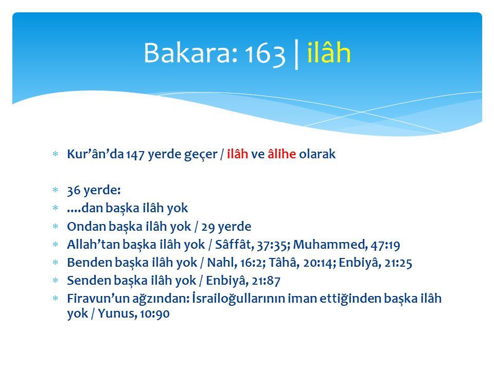  Kur'ân'da 147 yerde geçer / ilâh ve âlihe olarak  36 yerde: ....dan başka ilâh yok  Ondan başka ilâh yok / 29 yerde  Allah'tan başka ilâh yok / Sâffât, 37:35; Muhammed, 47:19  Benden başka ilâh yok / Nahl, 16:2; Tâhâ, 20:14; Enbiyâ, 21:25  Senden başka ilâh yok / Enbiyâ, 21:87  Firavun'un ağzından: İsrailoğullarının iman ettiğinden başka ilâh yok / Yunus, 10:90 Bakara: 163 | ilâh