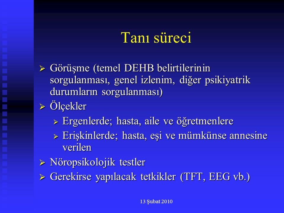 13 Şubat 2010 Tanı süreci  Görüşme (temel DEHB belirtilerinin sorgulanması, genel izlenim, diğer psikiyatrik durumların sorgulanması)  Ölçekler  Er