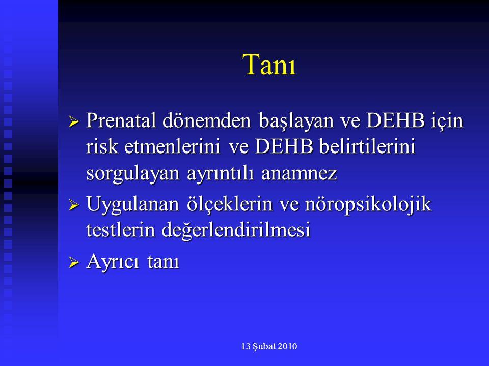 13 Şubat 2010 Tanı  Prenatal dönemden başlayan ve DEHB için risk etmenlerini ve DEHB belirtilerini sorgulayan ayrıntılı anamnez  Uygulanan ölçekleri