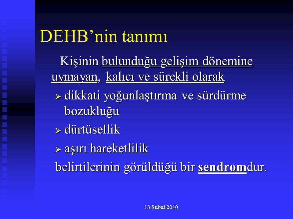 13 Şubat 2010 DEHB'nin tanımı Kişinin bulunduğu gelişim dönemine uymayan, kalıcı ve sürekli olarak Kişinin bulunduğu gelişim dönemine uymayan, kalıcı