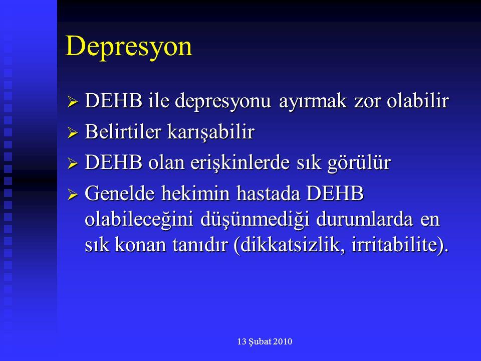 13 Şubat 2010 Depresyon  DEHB ile depresyonu ayırmak zor olabilir  Belirtiler karışabilir  DEHB olan erişkinlerde sık görülür  Genelde hekimin has
