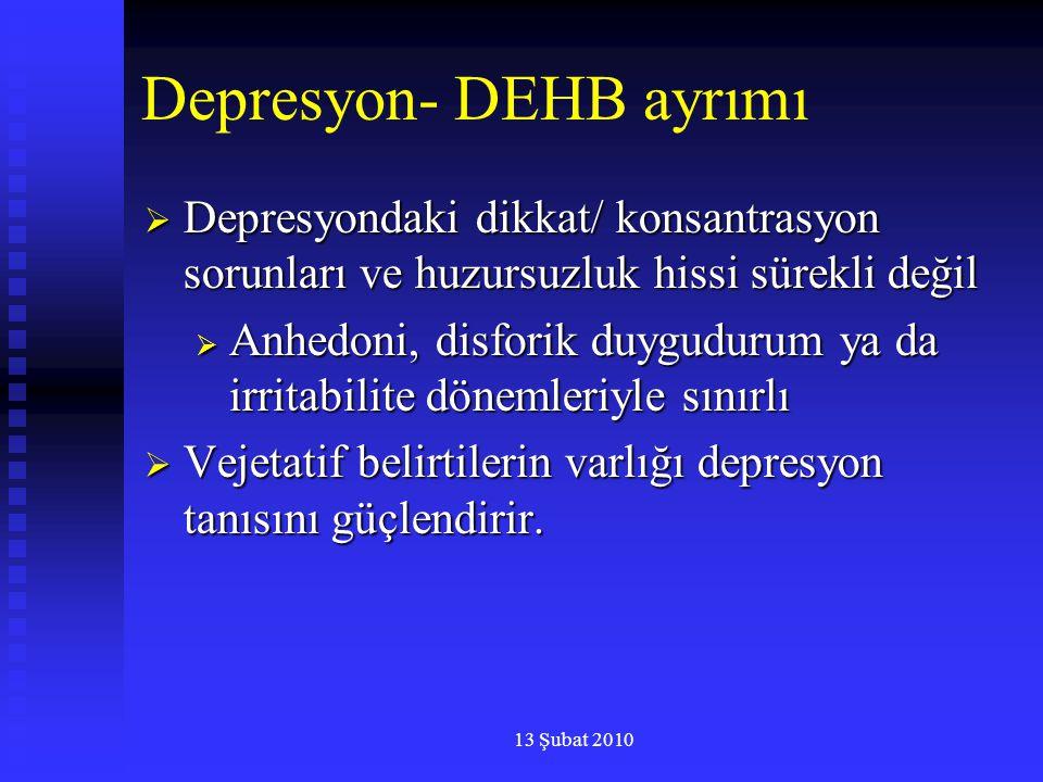 13 Şubat 2010 Depresyon- DEHB ayrımı  Depresyondaki dikkat/ konsantrasyon sorunları ve huzursuzluk hissi sürekli değil  Anhedoni, disforik duyguduru