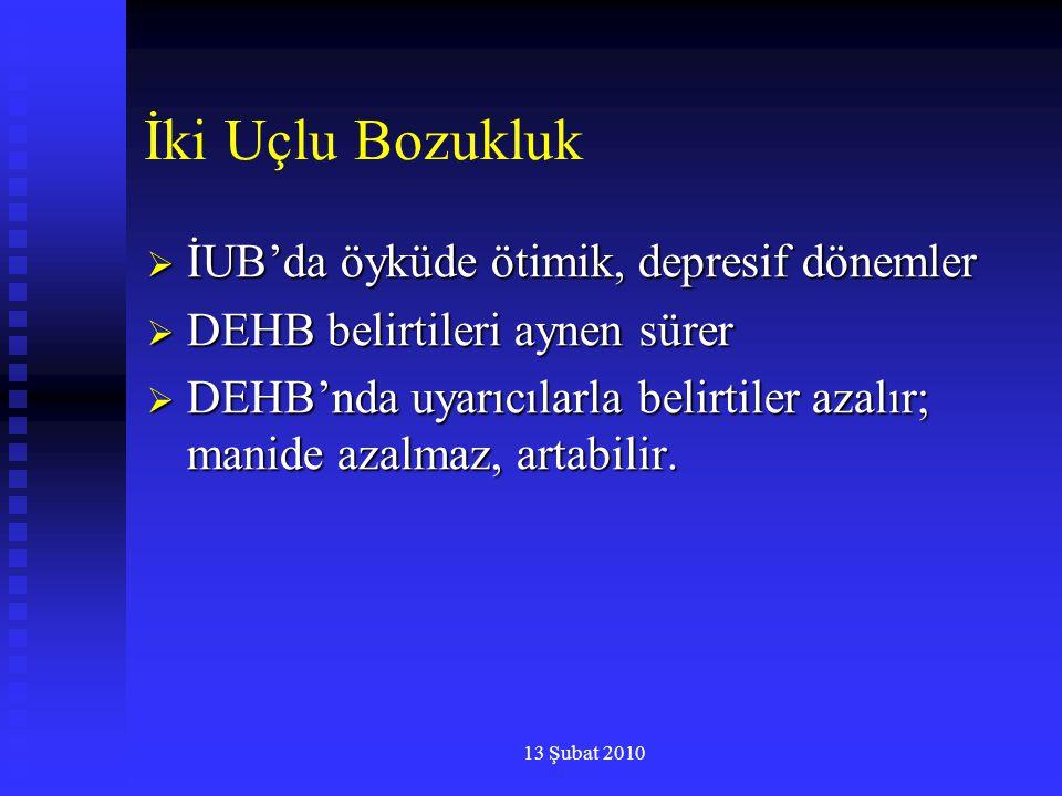 13 Şubat 2010 İki Uçlu Bozukluk  İUB'da öyküde ötimik, depresif dönemler  DEHB belirtileri aynen sürer  DEHB'nda uyarıcılarla belirtiler azalır; ma