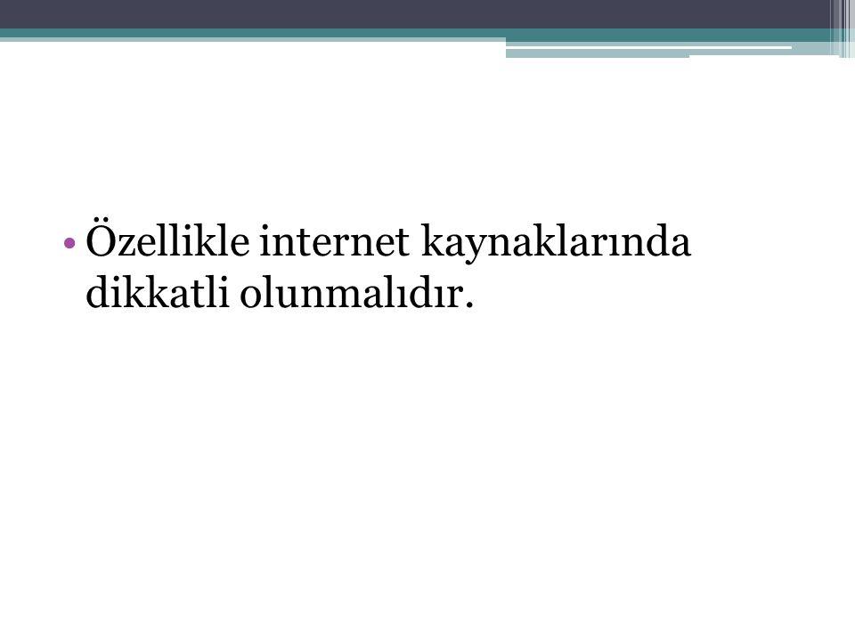 Özellikle internet kaynaklarında dikkatli olunmalıdır.