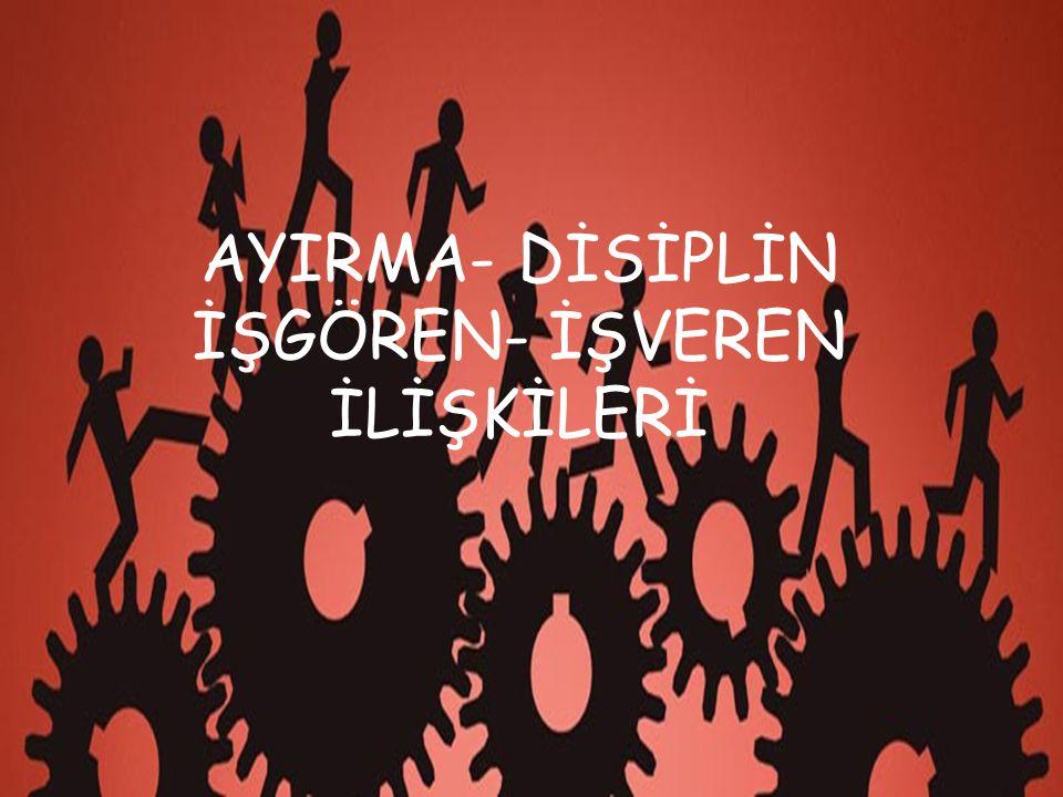 AYIRMA- DİSİPLİN İŞGÖREN- İŞVEREN İLİŞKİLERİ