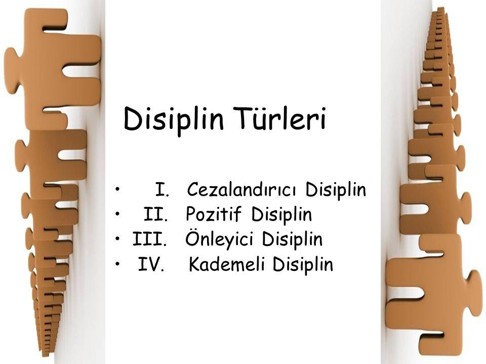 Disiplin Türleri I. Cezalandırıcı Disiplin II. Pozitif Disiplin III. Önleyici Disiplin IV. Kademeli Disiplin
