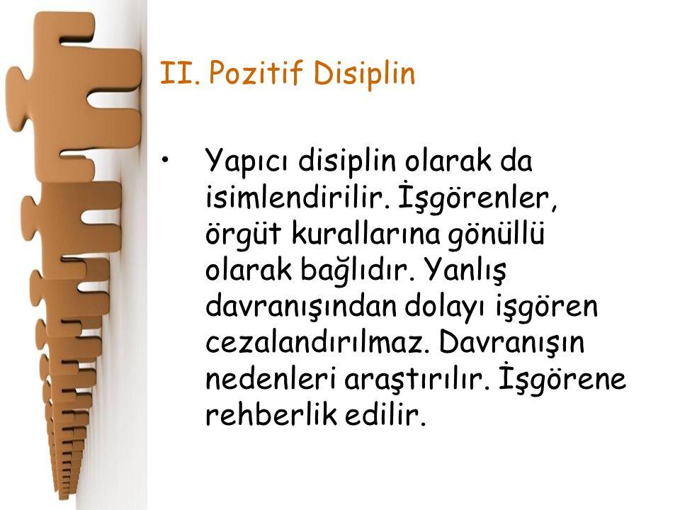 II. Pozitif Disiplin Yapıcı disiplin olarak da isimlendirilir. İşgörenler, örgüt kurallarına gönüllü olarak bağlıdır. Yanlış davranışından dolayı işgö