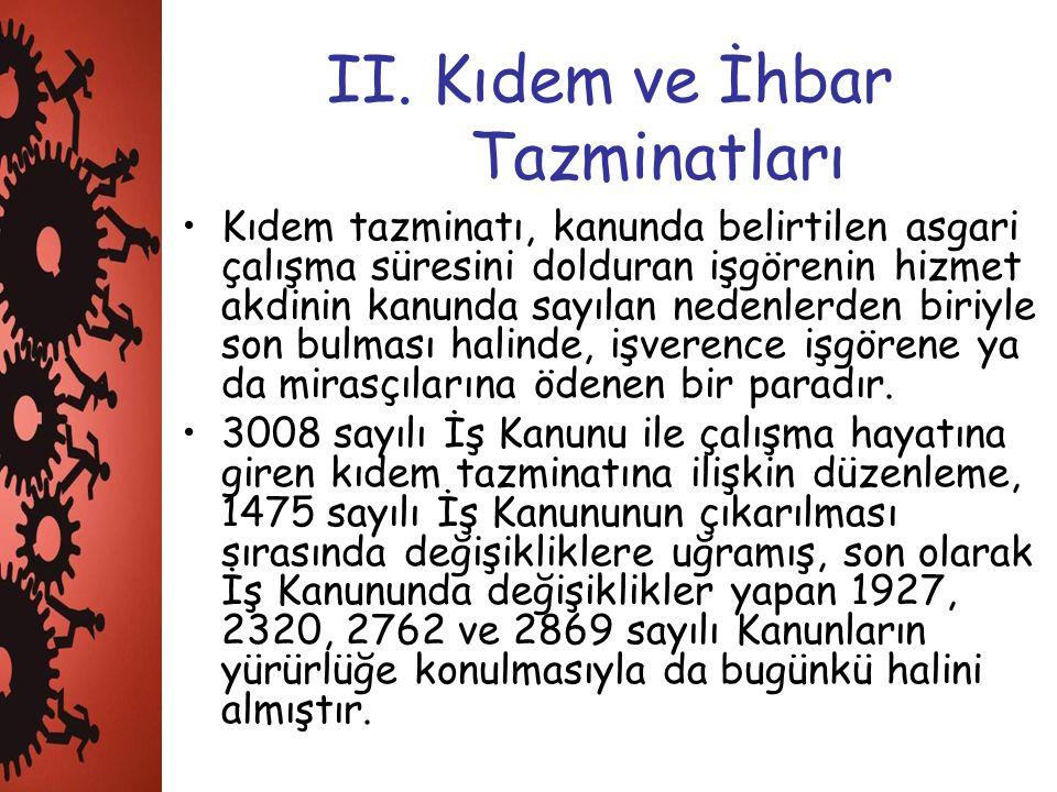 II. Kıdem ve İhbar Tazminatları Kıdem tazminatı, kanunda belirtilen asgari çalışma süresini dolduran işgörenin hizmet akdinin kanunda sayılan nedenler