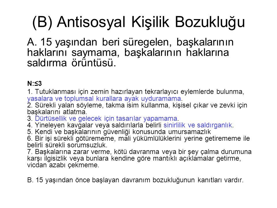 (B) Antisosyal Kişilik Bozukluğu A. 15 yaşından beri süregelen, başkalarının haklarını saymama, başkalarının haklarına saldırma örüntüsü. N:≤3 1. Tutu