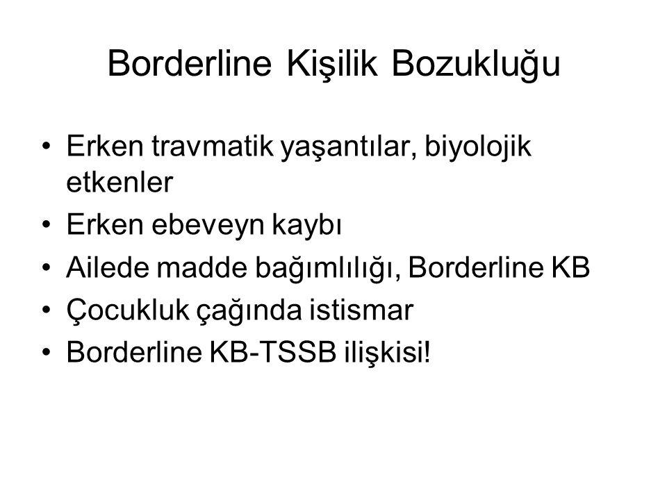 Borderline Kişilik Bozukluğu Erken travmatik yaşantılar, biyolojik etkenler Erken ebeveyn kaybı Ailede madde bağımlılığı, Borderline KB Çocukluk çağın