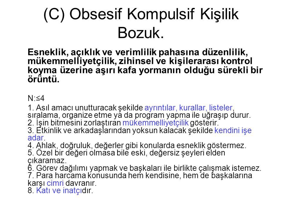(C) Obsesif Kompulsif Kişilik Bozuk. Esneklik, açıklık ve verimlilik pahasına düzenlilik, mükemmelliyetçilik, zihinsel ve kişilerarası kontrol koyma ü