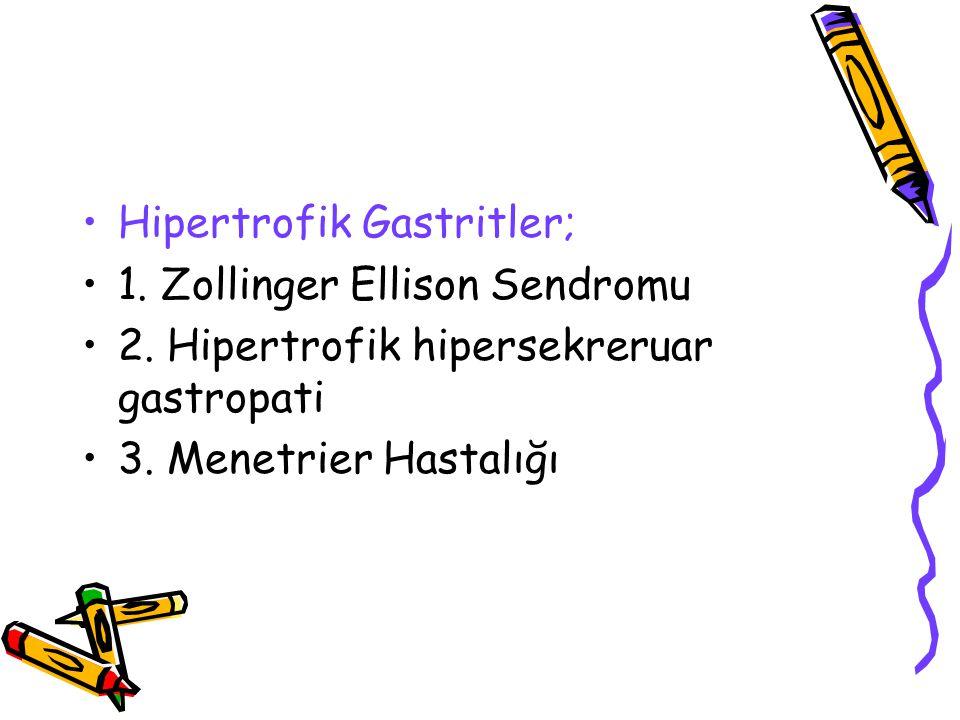 Hipertrofik Gastritler; 1. Zollinger Ellison Sendromu 2. Hipertrofik hipersekreruar gastropati 3. Menetrier Hastalığı