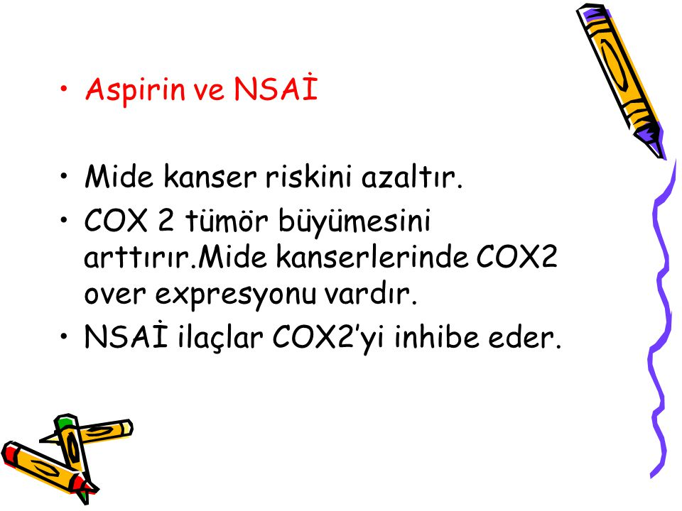 Aspirin ve NSAİ Mide kanser riskini azaltır. COX 2 tümör büyümesini arttırır.Mide kanserlerinde COX2 over expresyonu vardır. NSAİ ilaçlar COX2'yi inhi
