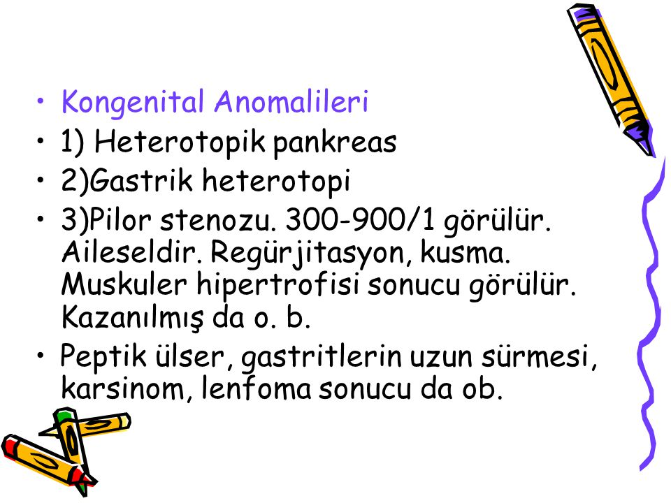 Kongenital Anomalileri 1) Heterotopik pankreas 2)Gastrik heterotopi 3)Pilor stenozu. 300-900/1 görülür. Aileseldir. Regürjitasyon, kusma. Muskuler hip