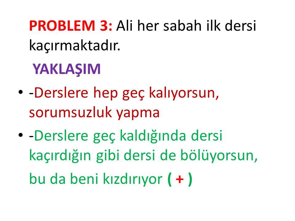 PROBLEM 3: Ali her sabah ilk dersi kaçırmaktadır. YAKLAŞIM -Derslere hep geç kalıyorsun, sorumsuzluk yapma -Derslere geç kaldığında dersi kaçırdığın g